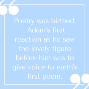 Poetry was birthed. Adam's first reaction as he saw the lovely figure before him was to give voice to earth's first poem—