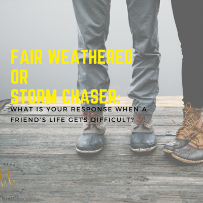 Fair Weather or Storm Chaser: What is your response when a friend's life gets difficult?
